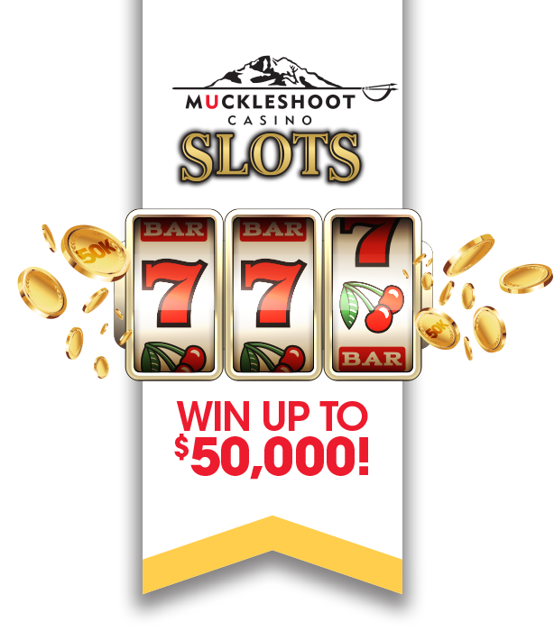 Muckleshoot Casino Slots placed over coins flying out of a slot reel showing sevens. Win up to $50,000! in red. All over a white flag with a golden tip at the bottom pointing up.